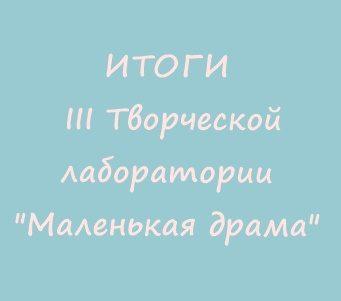 ИТОГИ III Творческой лаборатории «Маленькая драма»